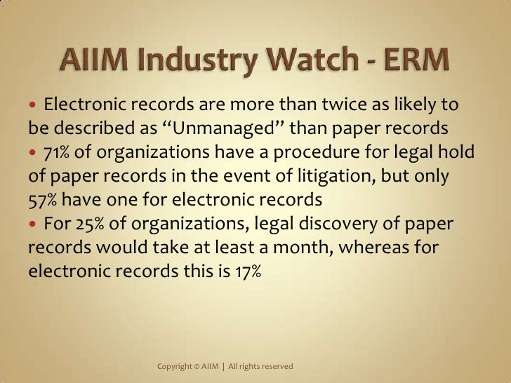 """AIIM Industry Watch - ERM<br />Electronic records are more than twice as likely to be described as """"Unmanaged"""" than paper ..."""