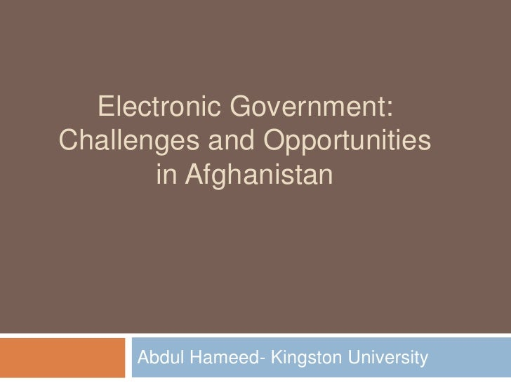 Electronic Government: Challenges and Opportunities in Afghanistan <br />Abdul Hameed- Kingston University<br />