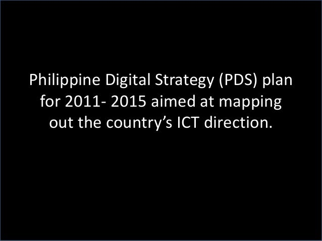Philippine Digital Strategy (PDS) plan for 2011- 2015 aimed at mapping out the country's ICT direction.