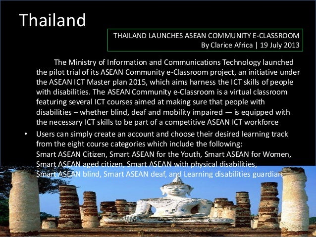 Thailand THAILAND LAUNCHES ASEAN COMMUNITY E-CLASSROOM By Clarice Africa | 19 July 2013 The Ministry of Information and Co...