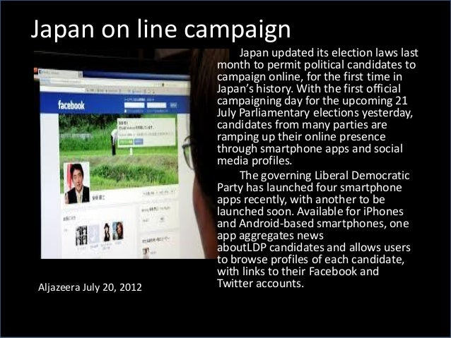 Japan on line campaign Aljazeera July 20, 2012 Japan updated its election laws last month to permit political candidates t...