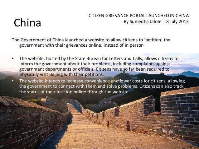 China CITIZEN GRIEVANCE PORTAL LAUNCHED IN CHINA By Sumedha Jalote | 8 July 2013 The Government of China launched a websit...