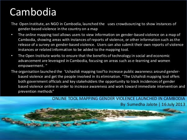 Cambodia The Open Institute, an NGO in Cambodia, launched the uses crowdsourcing to show instances of gender-based violenc...