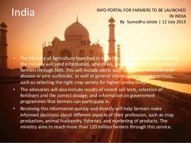 India • The Ministry of Agriculture launched in India the 'Kisaan SMS portal' wherein the ministry will send information, ...
