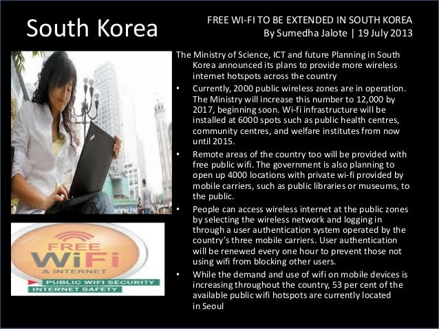 South Korea FREE WI-FI TO BE EXTENDED IN SOUTH KOREA By Sumedha Jalote | 19 July 2013 The Ministry of Science, ICT and fut...