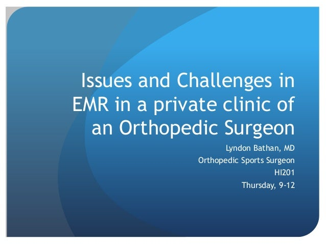 Issues and Challenges in  EMR in a private clinic of  an Orthopedic Surgeon  Lyndon Bathan, MD  Orthopedic Sports Surgeon ...