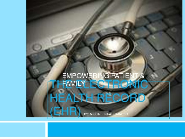 EMPOWERING PATIENT &THE ELECTRONIC FAMILYHEALTH RECORD(EHR) BY: MICHAELINA ALEXANDER