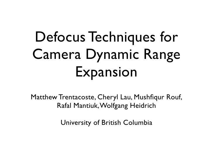 Defocus Techniques for Camera Dynamic Range      Expansion Matthew Trentacoste, Cheryl Lau, Mushfiqur Rouf,        Rafal Ma...