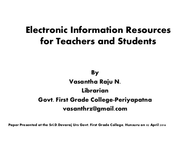 Electronic Information Resources for Teachers and Students By Vasantha Raju N. Librarian Govt. First Grade College-Periyap...