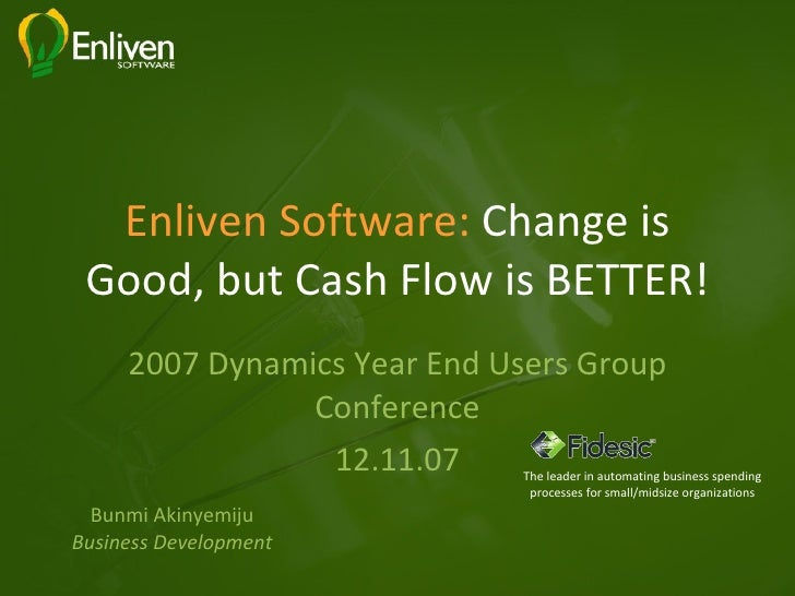 Enliven Software:  Change is Good, but Cash Flow is BETTER! 2007 Dynamics Year End Users Group Conference 12.11.07 Bunmi A...