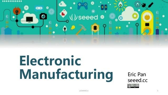 1 Electronic Manufacturing Eric Pan seeed.cc p.seeed.cc