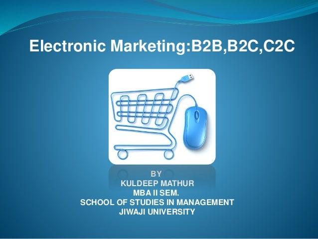 BY KULDEEP MATHUR MBA II SEM. SCHOOL OF STUDIES IN MANAGEMENT JIWAJI UNIVERSITY Electronic Marketing:B2B,B2C,C2C