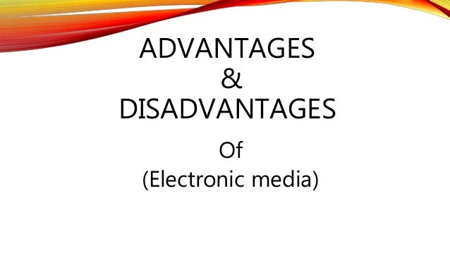 electronic media advantages and disadvantages