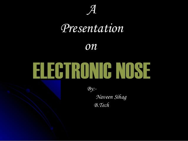 A   Presentation        onELECTRONIC NOSE        By:-            Naveen Sihag          B.Tech