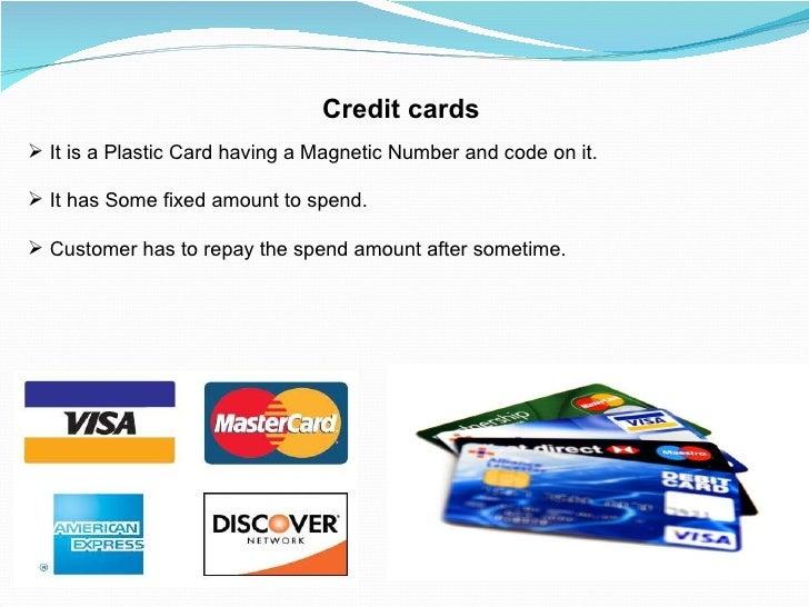 Credit cards <ul><li>It is a Plastic Card having a Magnetic Number and code on it. </li></ul><ul><li>It has Some fixed amo...