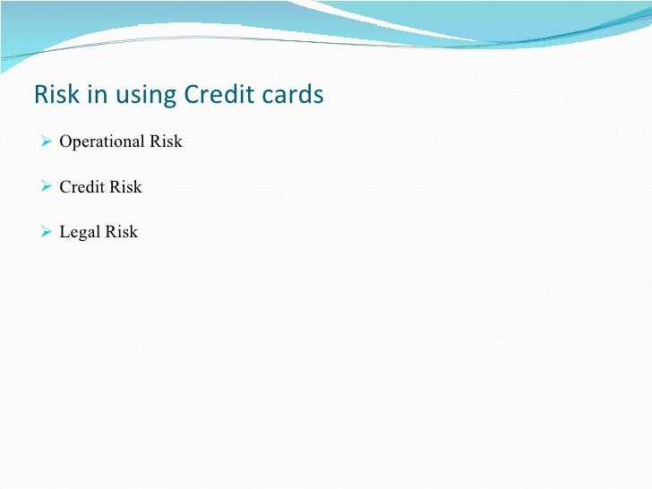 Risk in using Credit cards  <ul><li>Operational Risk </li></ul><ul><li>Credit Risk </li></ul><ul><li>Legal Risk </li></ul>
