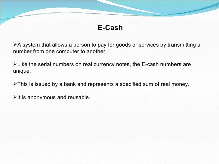 E-Cash <ul><li>A system that allows a person to pay for goods or services by transmitting a number from one computer to an...
