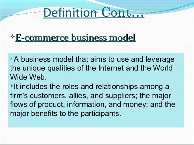 Definition Cont…   E-commerce business model  A business model that aims to use and leveragethe unique qualities of the ...