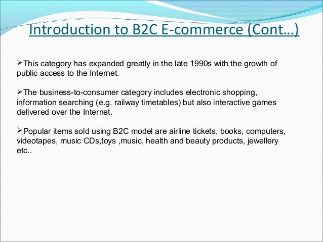 Introduction to B2C E-commerce (Cont…)This category has expanded greatly in the late 1990s with the growth ofpublic acces...