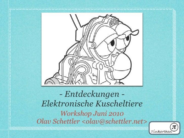 - Entdeckungen -  Elektronische Kuscheltiere        Workshop Juni 2010 Olav Schettler <olav@schettler.net>