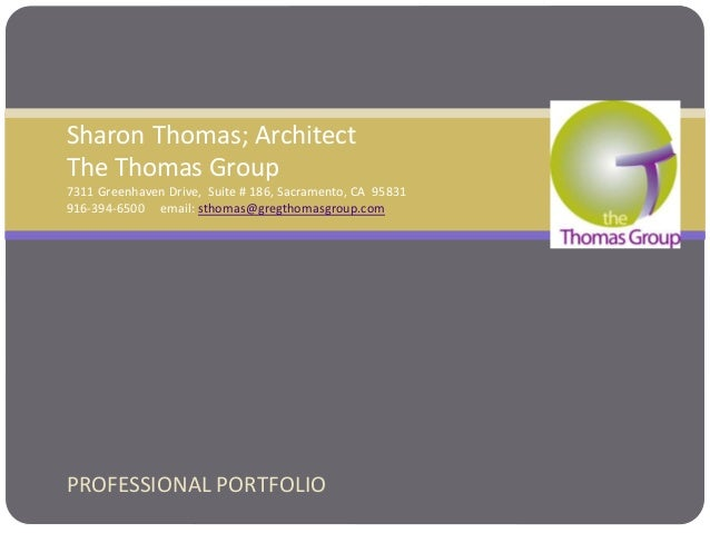 PROFESSIONAL PORTFOLIO Sharon Thomas; Architect The Thomas Group 7311 Greenhaven Drive, Suite # 186, Sacramento, CA 95831 ...