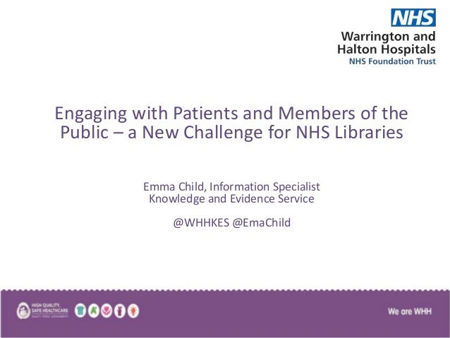 Engaging with Patients and Members of the Public – a New Challenge for NHS Libraries Emma Child, Information Specialist Kn...