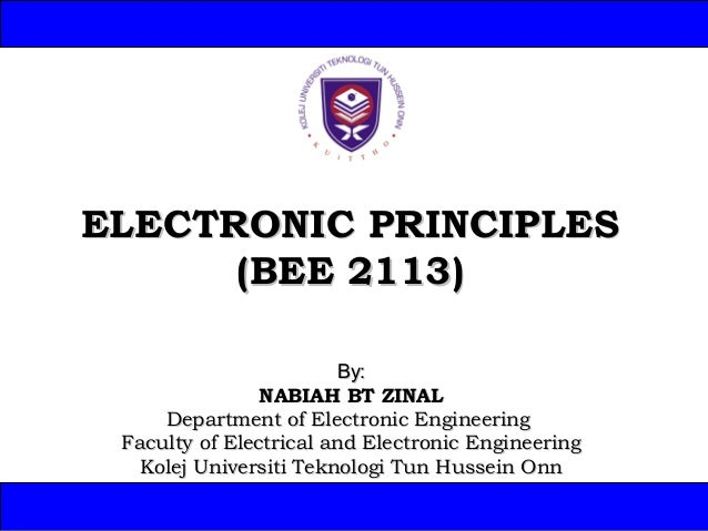 ELECTRONIC PRINCIPLES (BEE 2113) By: NABIAH BT ZINAL Department of Electronic Engineering Faculty of Electrical and Electr...