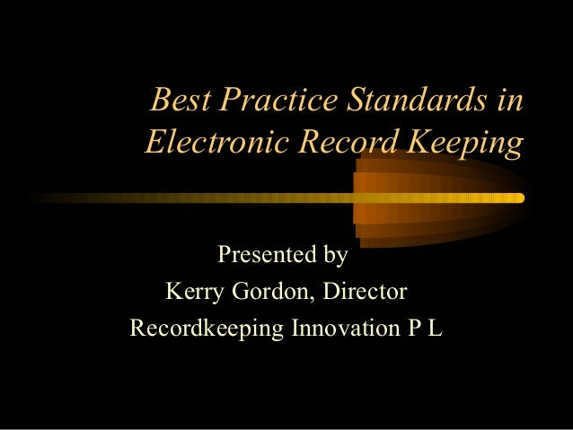 Best Practice Standards in  Electronic Record Keeping  Presented by  Kerry Gordon, Director  Recordkeeping Innovation P L