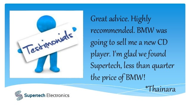 Great advice. Highly recommended. BMW was going to sell me a new CD player. I'm glad we found Supertech, less than quarter...