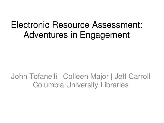 Electronic Resource Assessment: Adventures in Engagement John Tofanelli   Colleen Major   Jeff Carroll Columbia University...