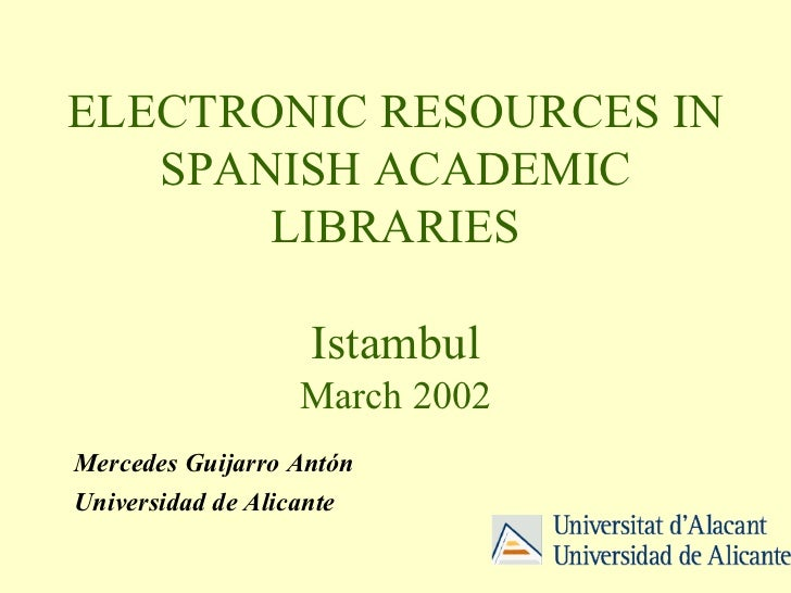 ELECTRONIC RESOURCES IN SPANISH ACADEMIC LIBRARIES Istambul March 2002 Mercedes Guijarro Antón Universidad de Alicante