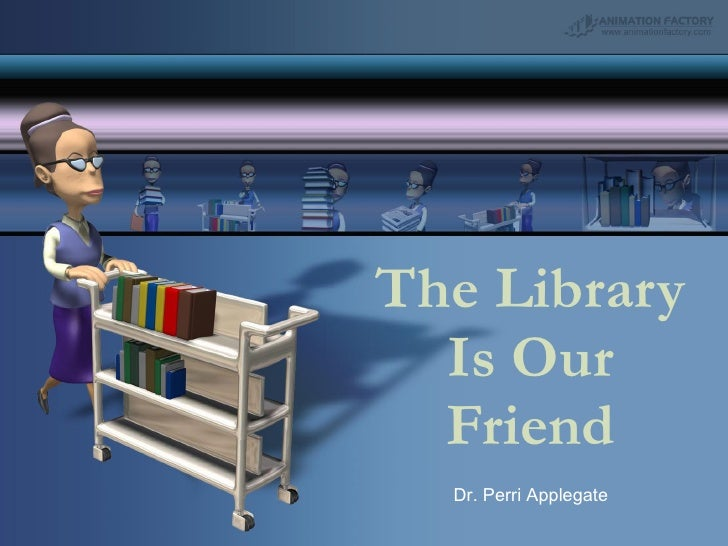 The Library Is Our Friend Dr. Perri Applegate
