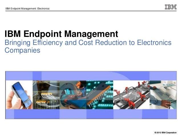 © 2012 IBM CorporationIBM Endpoint Management: Electronics© 2013 IBM CorporationIBM Endpoint ManagementBringing Efficiency...