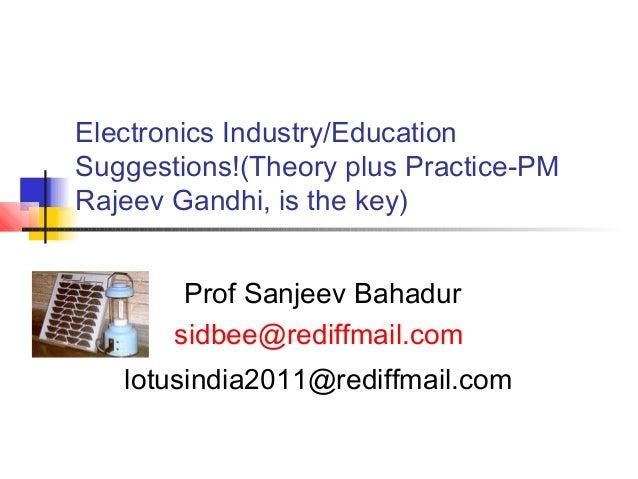 Electronics Industry/Education  Suggestions!(Theory plus Practice-PM  Rajeev Gandhi, is the key)  Prof Sanjeev Bahadur  si...