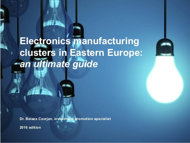 Electronics manufacturing clusters in Eastern Europe: an ultimate guide Dr. Balazs Csorjan, investment promotion specialis...