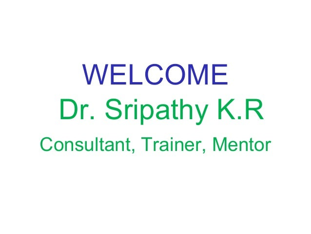 WELCOME Dr. Sripathy K.R Consultant, Trainer, Mentor