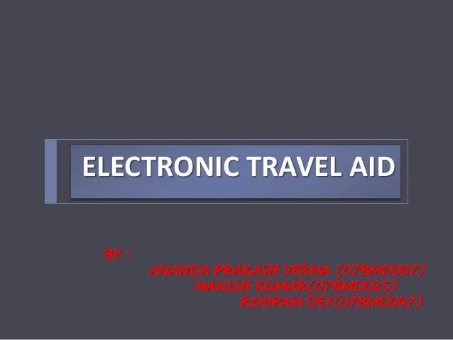 ELECTRONIC TRAVEL AID BY : ANANDA PRAKASH VERMA (07BMD007) MANISH KUMAR(07BMD025) ROOPAM DEY(07BMD047)