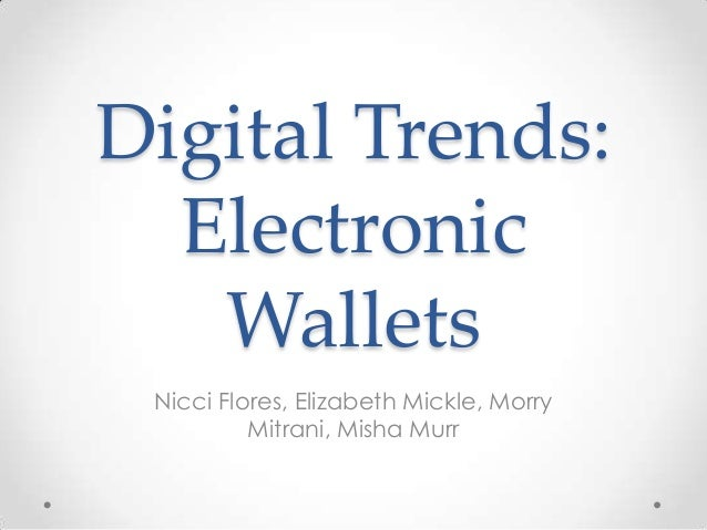 Digital Trends:  Electronic   Wallets Nicci Flores, Elizabeth Mickle, Morry          Mitrani, Misha Murr