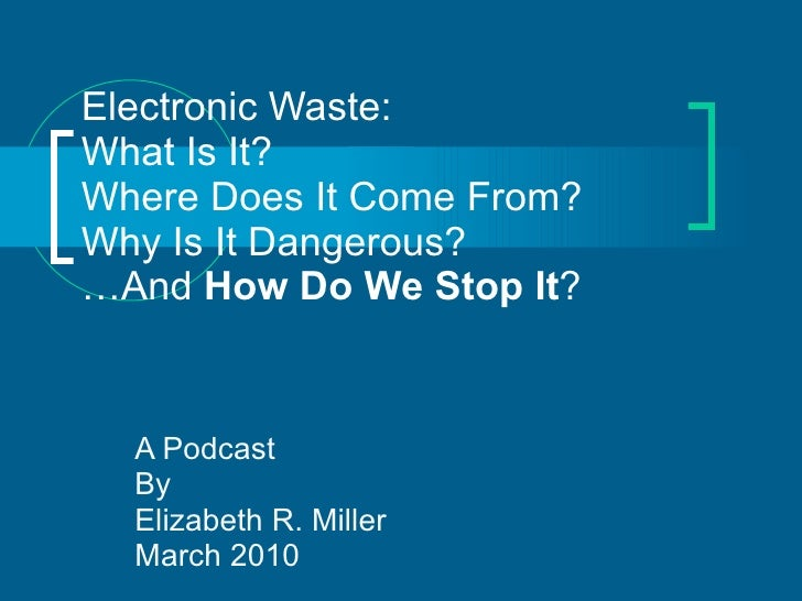 Electronic Waste: What Is It? Where Does It Come From? Why Is It Dangerous? …And  How Do We Stop It ? A Podcast By Elizabe...