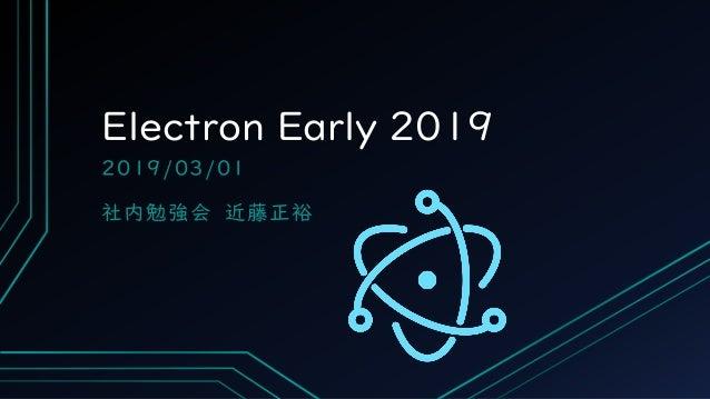 Electron Early 2019 2019/03/01 社内勉強会 近藤正裕