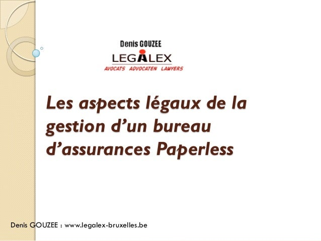 Les aspects légaux de la          gestion d'un bureau          d'assurances PaperlessDenis GOUZEE : www.legalex-bruxelles.be