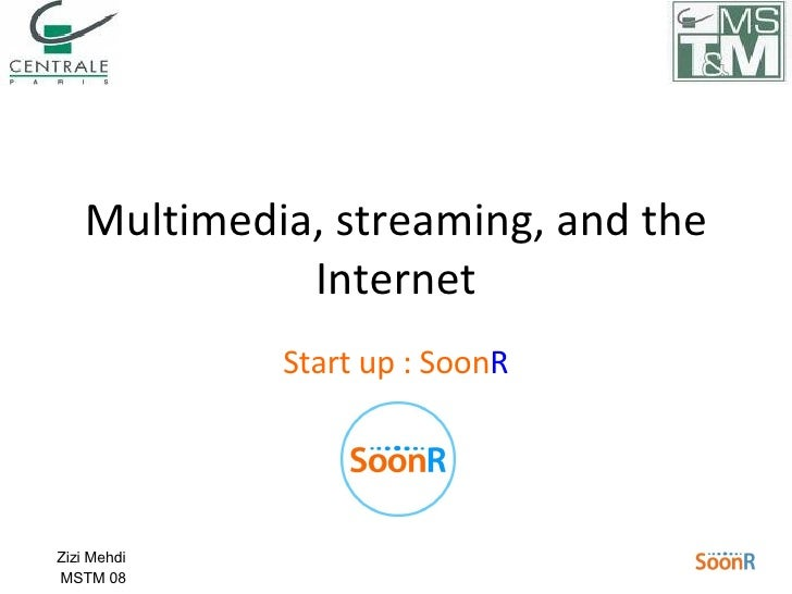 Start up : Soon R Multimedia, streaming, and the Internet Zizi Mehdi  MSTM 08