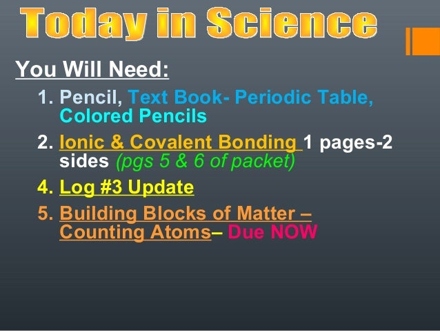 You Will Need:  1. Pencil, Text Book- Periodic Table,     Colored Pencils  2. Ionic & Covalent Bonding 1 pages-2     sides...