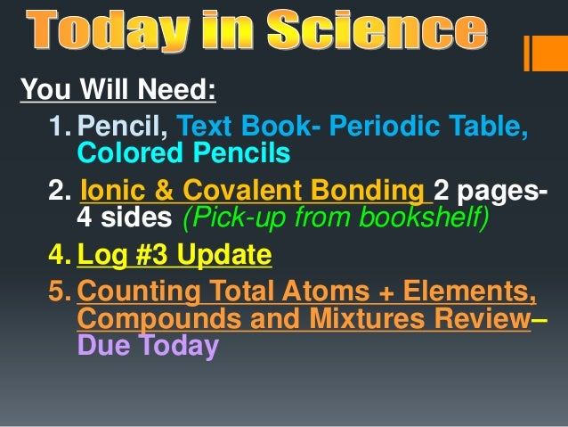 You Will Need: 1. Pencil, Text Book- Periodic Table, Colored Pencils 2. Ionic & Covalent Bonding 2 pages- 4 sides (Pick-up...