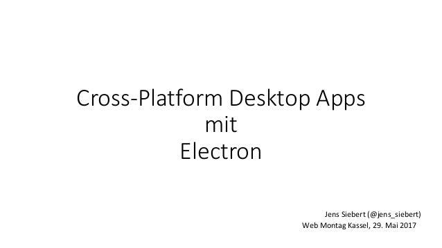 Cross-Platform Desktop Apps mit Electron Web Montag Kassel, 29. Mai 2017 Jens Siebert (@jens_siebert)