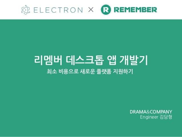 리멤버 데스크톱 앱 개발기 ✕ 최소 비용으로 새로운 플랫폼 지원하기 DRAMA&COMPANY  Engineer 김담형