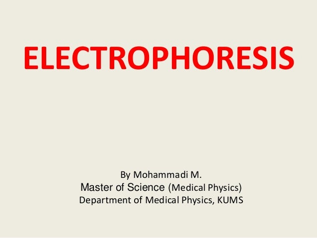 ELECTROPHORESIS By Mohammadi M. Master of Science (Medical Physics) Department of Medical Physics, KUMS