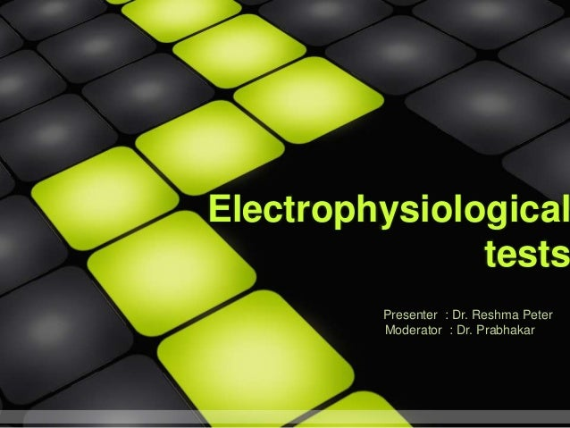 Electrophysiological tests Presenter : Dr. Reshma Peter Moderator : Dr. Prabhakar
