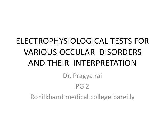 ELECTROPHYSIOLOGICAL TESTS FOR  VARIOUS OCCULAR DISORDERS  AND THEIR INTERPRETATION  Dr. Pragya rai  PG 2  Rohilkhand medi...