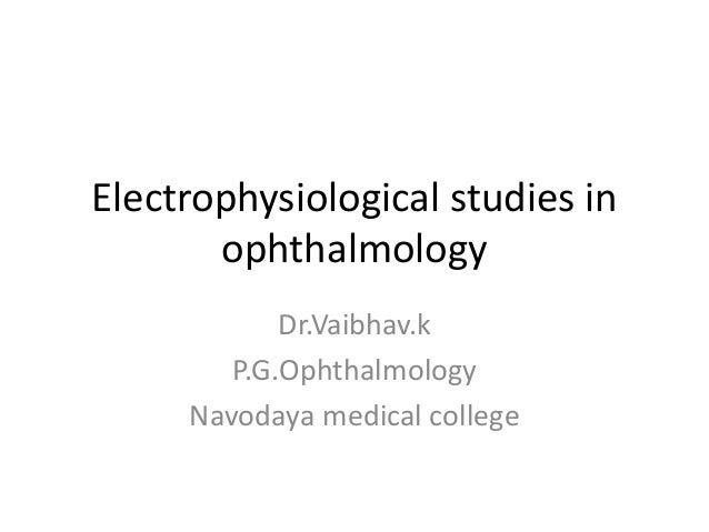 Electrophysiological studies in ophthalmology Dr.Vaibhav.k P.G.Ophthalmology Navodaya medical college